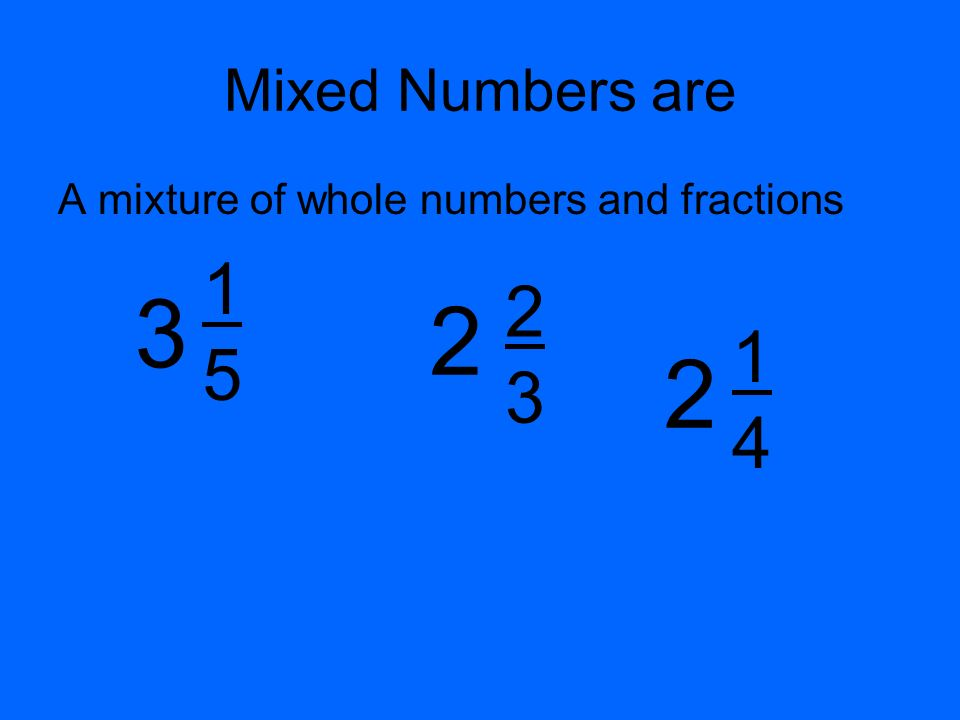 Mixed Numbers are A mixture of whole numbers and fractions 3 1 5 2 3 2 1 4 2