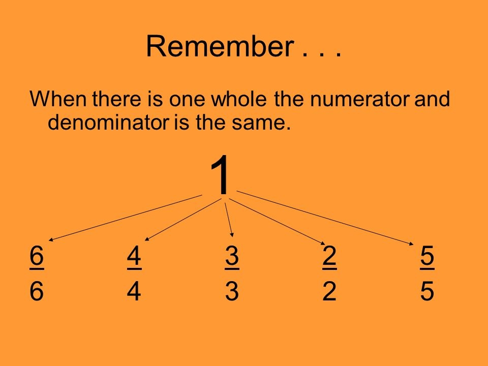 Remember... When there is one whole the numerator and denominator is the same.