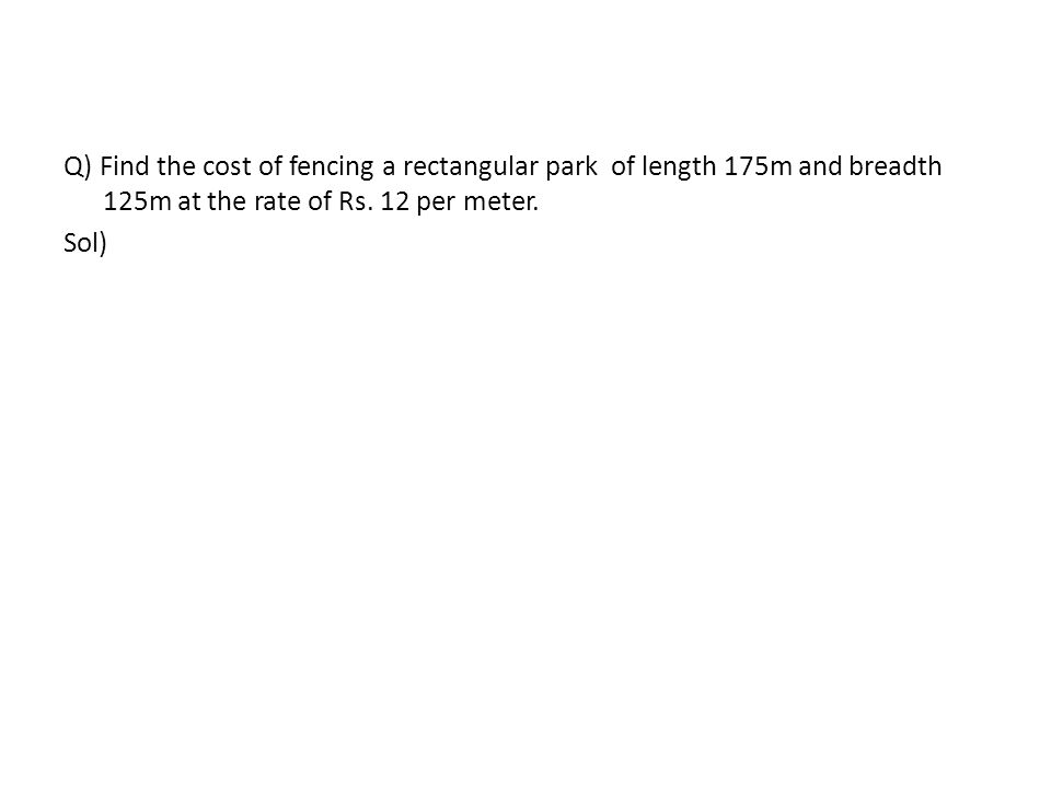 Q) Find the cost of fencing a rectangular park of length 175m and breadth 125m at the rate of Rs.