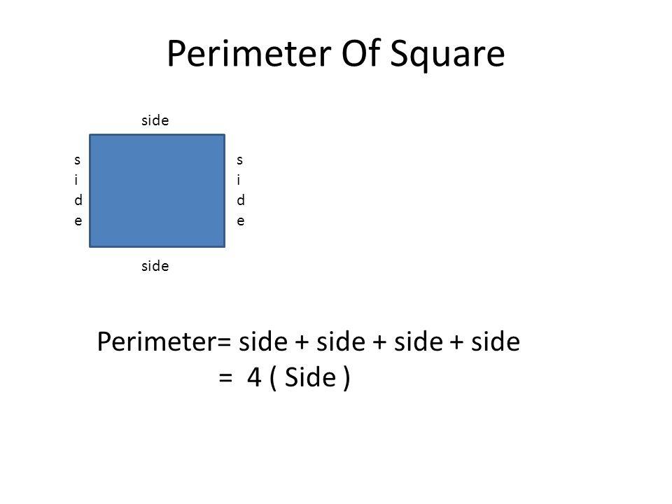 Perimeter Of Square side sideside sideside Perimeter= side + side + side + side = 4 ( Side )