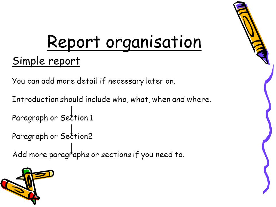 Report organisation Simple report You can add more detail if necessary later on. Introduction should include who, what, when and where. Paragraph or S