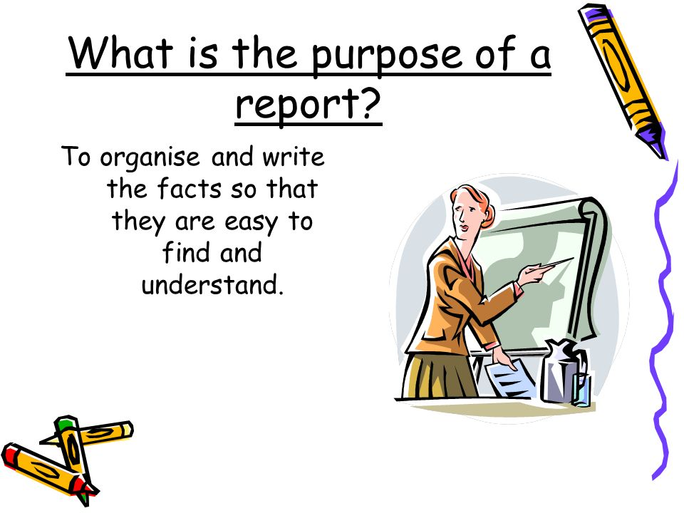 What is the purpose of a report? To organise and write the facts so that they are easy to find and understand.