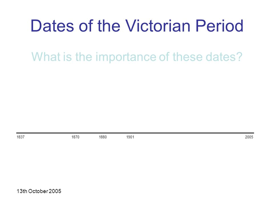 13th October 2005 Dates of the Victorian Period What is the importance of these dates.