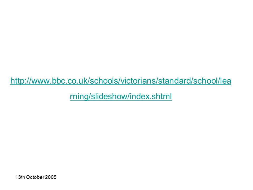 13th October 2005 http://www.bbc.co.uk/schools/victorians/standard/school/lea rning/slideshow/index.shtml
