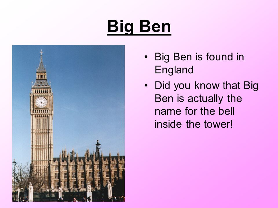 Big Ben Big Ben is found in England Did you know that Big Ben is actually the name for the bell inside the tower!