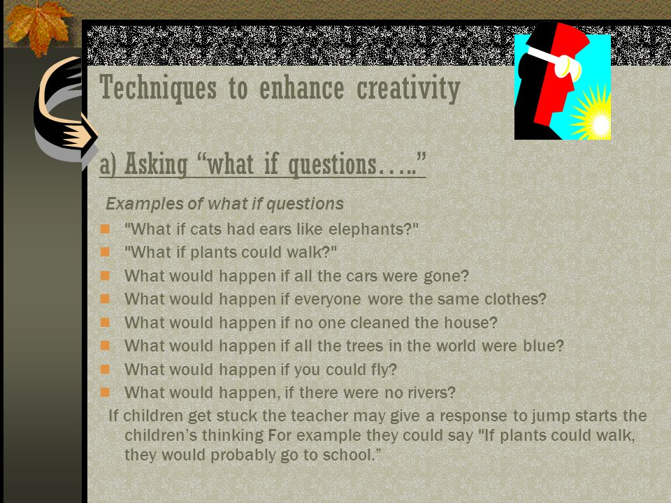 Techniques to enhance creativity a)Asking what if questions….. Examples of what if questions