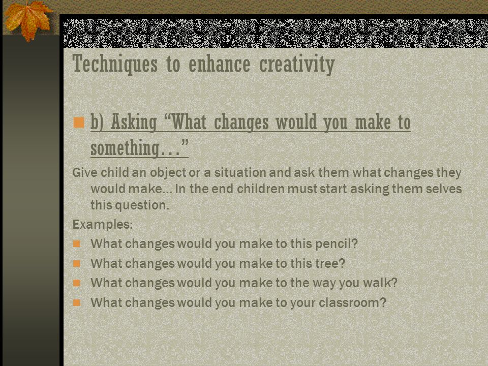 Techniques to enhance creativity b) Asking What changes would you make to something… Give child an object or a situation and ask them what changes the