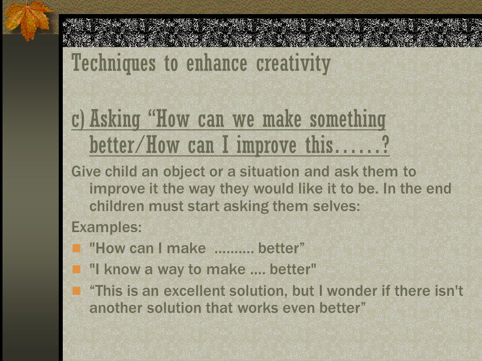 Techniques to enhance creativity c)Asking How can we make something better/How can I improve this……? Give child an object or a situation and ask them