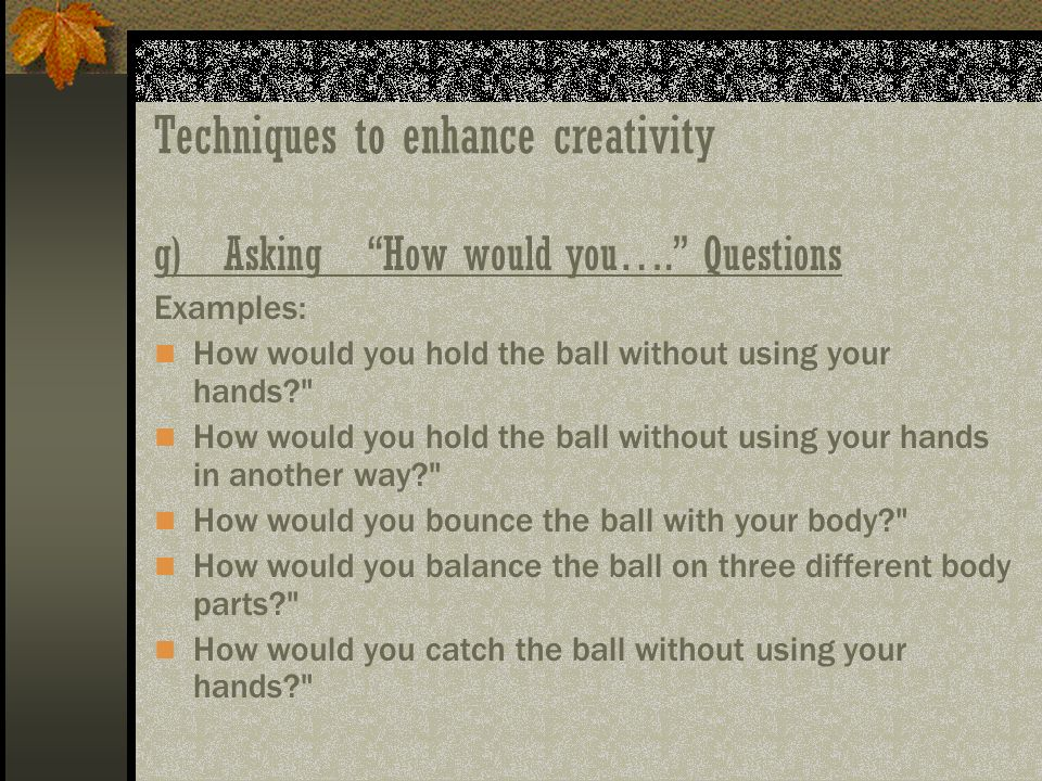 Techniques to enhance creativity g) Asking How would you…. Questions Examples: How would you hold the ball without using your hands?