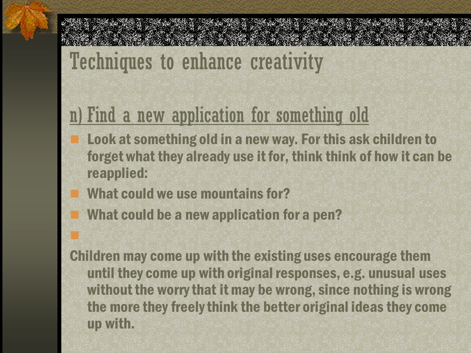 Techniques to enhance creativity n)Find a new application for something old Look at something old in a new way. For this ask children to forget what t