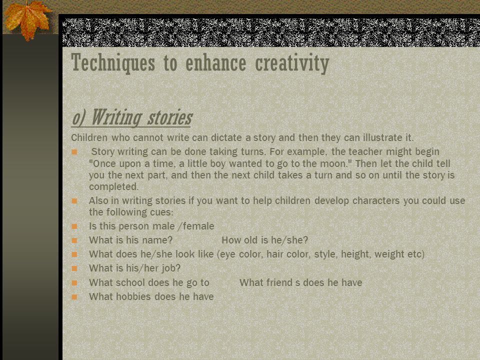 Techniques to enhance creativity o)Writing stories Children who cannot write can dictate a story and then they can illustrate it. Story writing can be