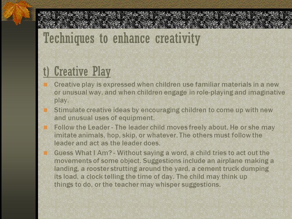 Techniques to enhance creativity t)Creative Play Creative play is expressed when children use familiar materials in a new or unusual way, and when chi