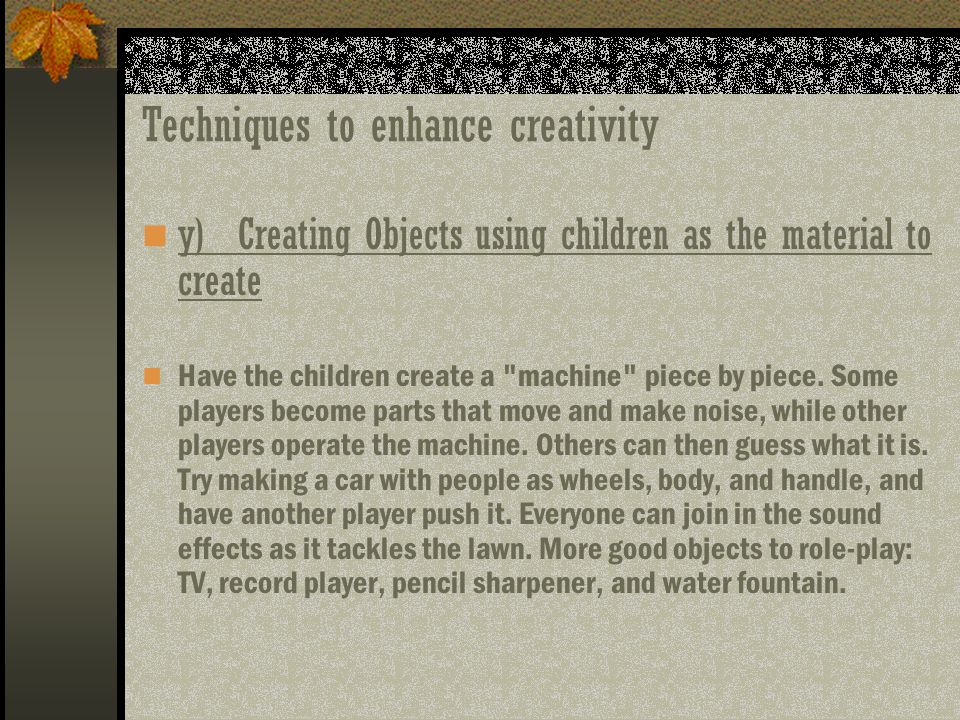 Techniques to enhance creativity y)Creating Objects using children as the material to create Have the children create a