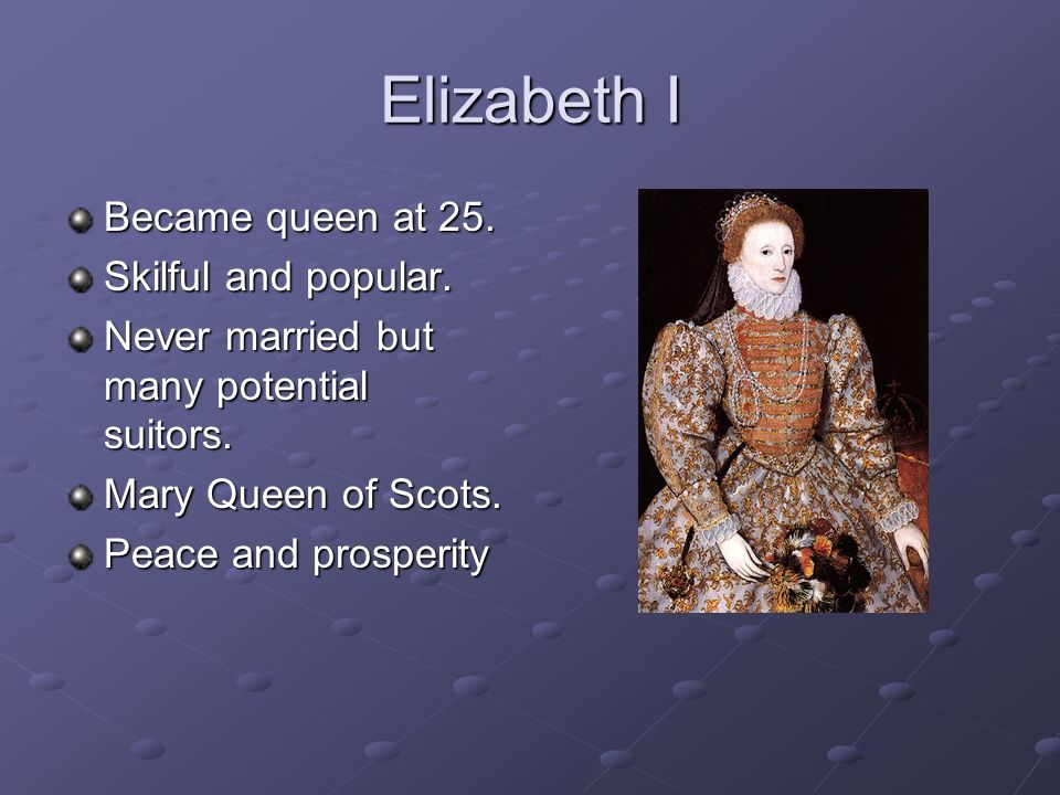 Elizabeth I Became queen at 25. Skilful and popular. Never married but many potential suitors. Mary Queen of Scots. Peace and prosperity