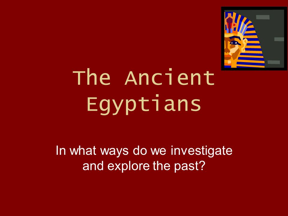 The Ancient Egyptians In what ways do we investigate and explore the past