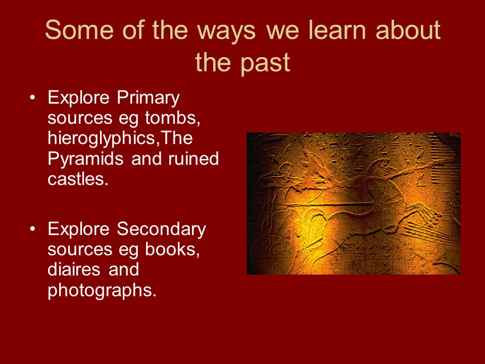 Some of the ways we learn about the past Explore Primary sources eg tombs, hieroglyphics,The Pyramids and ruined castles. Explore Secondary sources eg