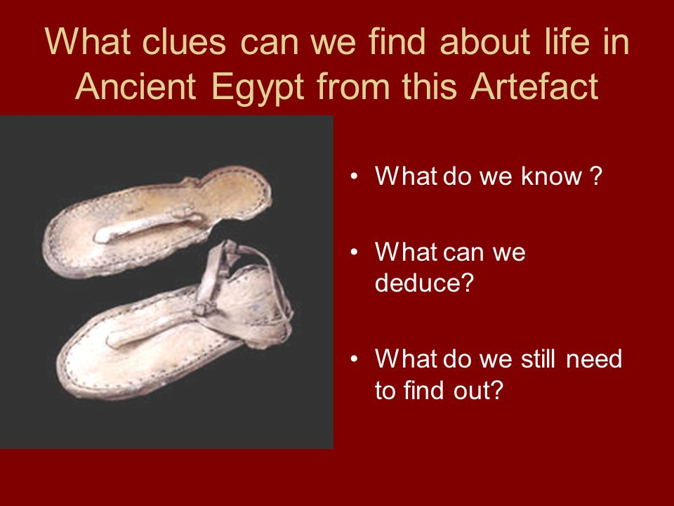 What clues can we find about life in Ancient Egypt from this Artefact What do we know ? What can we deduce? What do we still need to find out?