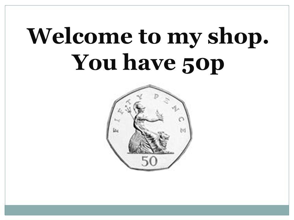 Welcome to my shop. You have 50p