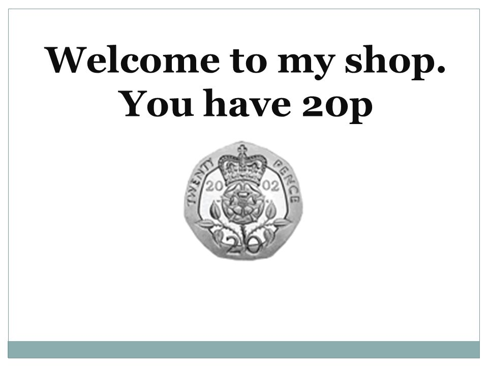 Welcome to my shop. You have 20p