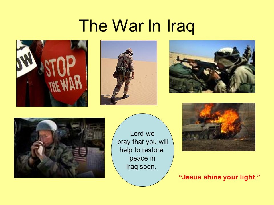 The War In Iraq Lord we pray that you will help to restore peace in Iraq soon. Jesus shine your light.