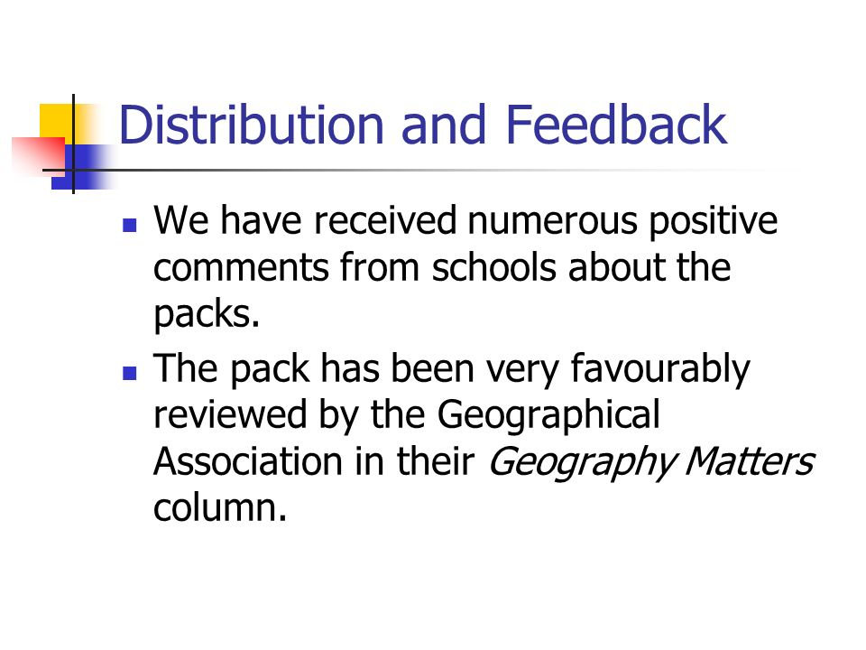 Distribution and Feedback We have received numerous positive comments from schools about the packs. The pack has been very favourably reviewed by the