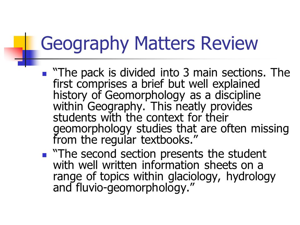 Geography Matters Review The pack is divided into 3 main sections. The first comprises a brief but well explained history of Geomorphology as a discip
