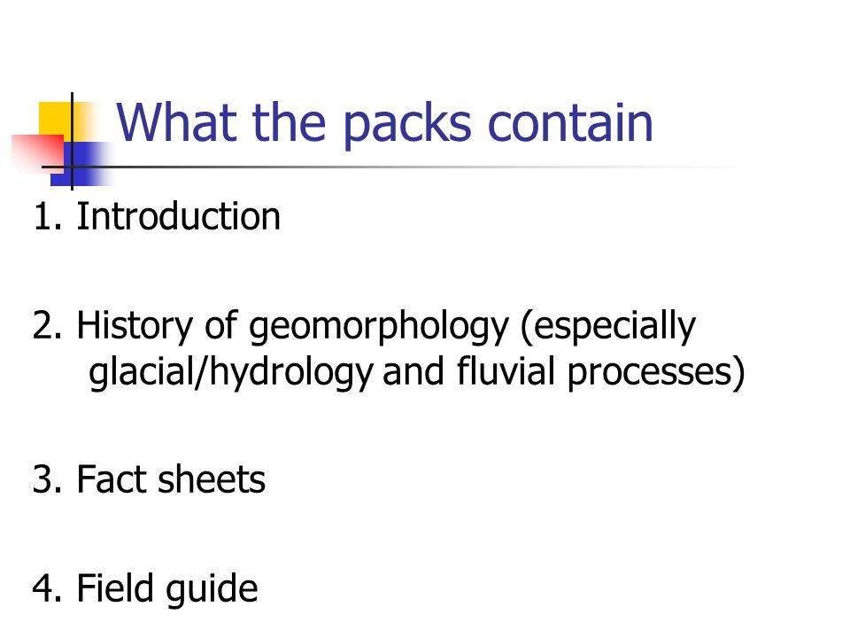 What the packs contain 1. Introduction 2. History of geomorphology (especially glacial/hydrology and fluvial processes) 3. Fact sheets 4. Field guide