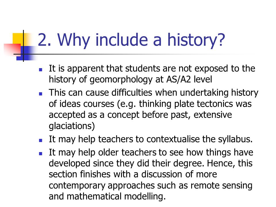 2. Why include a history? It is apparent that students are not exposed to the history of geomorphology at AS/A2 level This can cause difficulties when