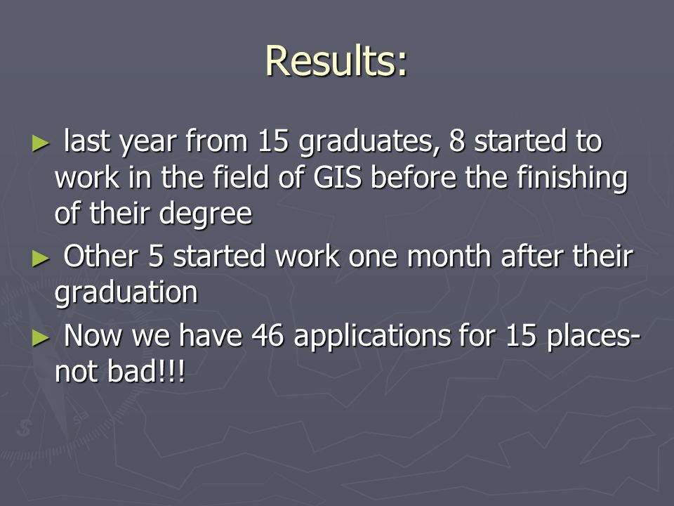 Results: last year from 15 graduates, 8 started to work in the field of GIS before the finishing of their degree last year from 15 graduates, 8 started to work in the field of GIS before the finishing of their degree Other 5 started work one month after their graduation Other 5 started work one month after their graduation Now we have 46 applications for 15 places- not bad!!.