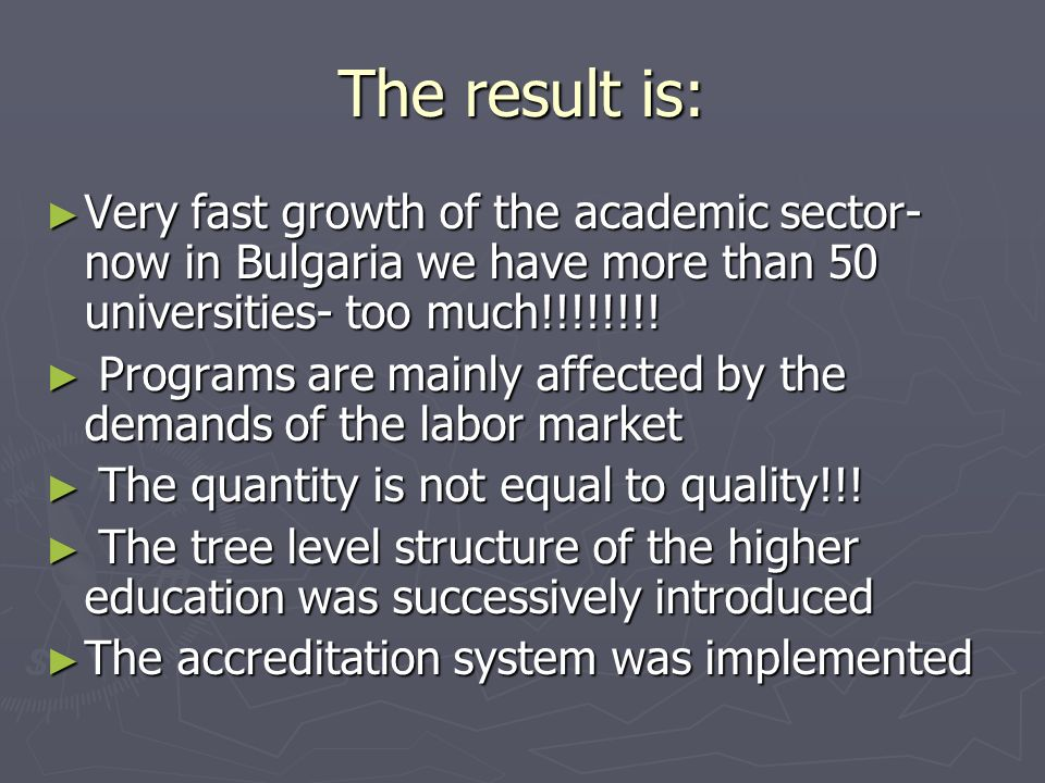 The result is: Very fast growth of the academic sector- now in Bulgaria we have more than 50 universities- too much!!!!!!!.