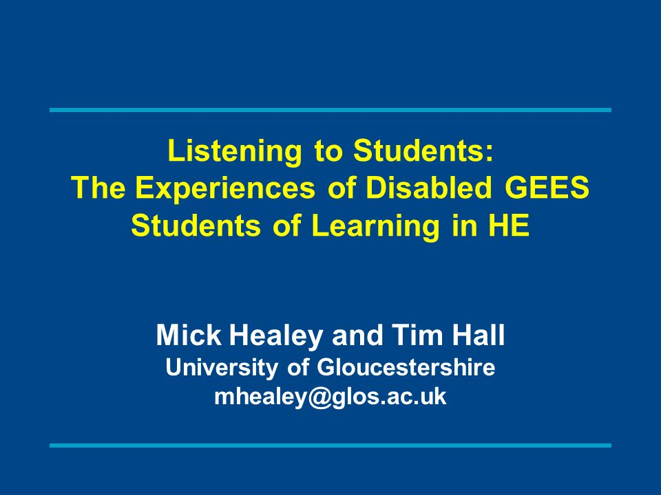 Listening to Students: The Experiences of Disabled GEES Students of Learning in HE Mick Healey and Tim Hall University of Gloucestershire mhealey@glos.ac.uk