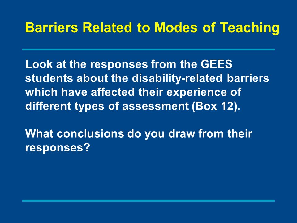 Look at the responses from the GEES students about the disability-related barriers which have affected their experience of different types of assessment (Box 12).