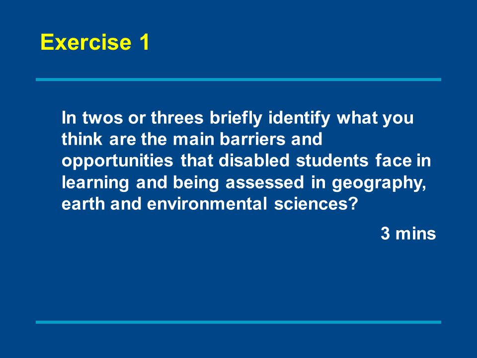 Exercise 1 In twos or threes briefly identify what you think are the main barriers and opportunities that disabled students face in learning and being