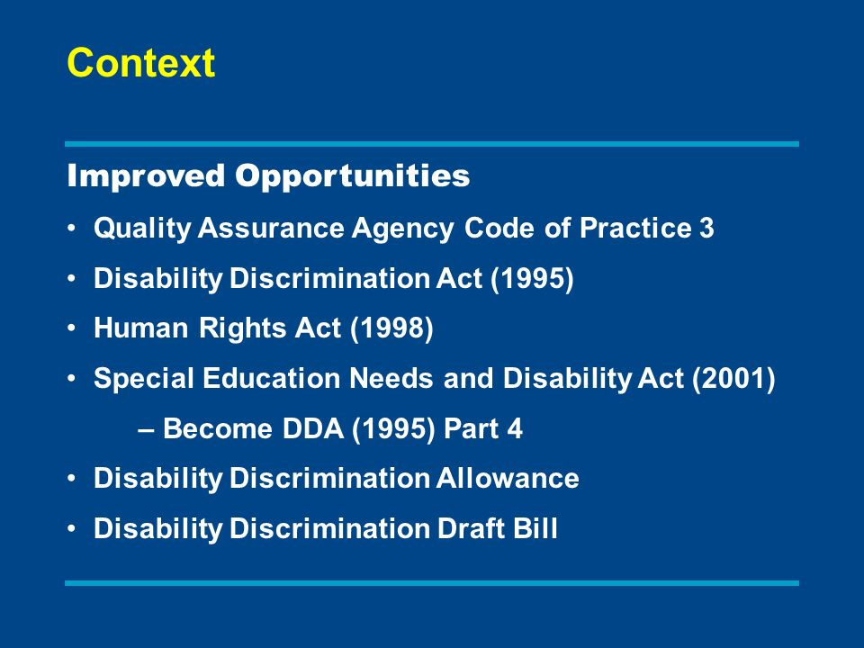 Improved Opportunities Quality Assurance Agency Code of Practice 3 Disability Discrimination Act (1995) Human Rights Act (1998) Special Education Needs and Disability Act (2001) – Become DDA (1995) Part 4 Disability Discrimination Allowance Disability Discrimination Draft Bill Context