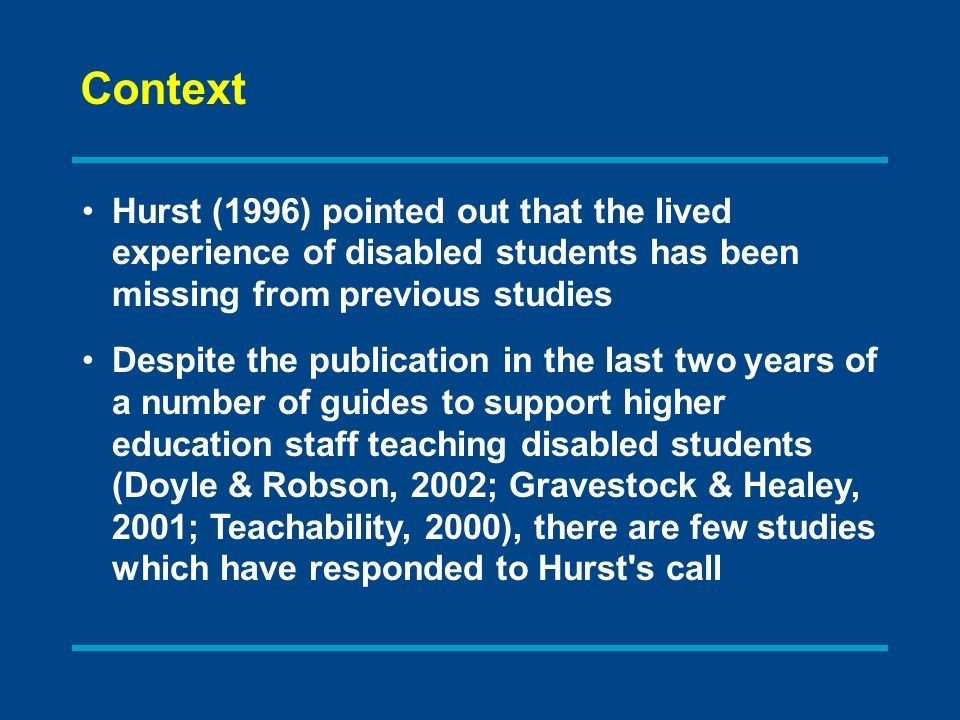 Hurst (1996) pointed out that the lived experience of disabled students has been missing from previous studies Despite the publication in the last two years of a number of guides to support higher education staff teaching disabled students (Doyle & Robson, 2002; Gravestock & Healey, 2001; Teachability, 2000), there are few studies which have responded to Hurst s call Context