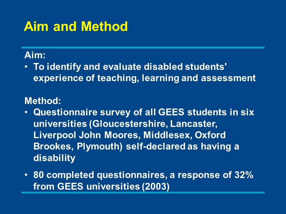 Aim: To identify and evaluate disabled students experience of teaching, learning and assessment Method: Questionnaire survey of all GEES students in six universities (Gloucestershire, Lancaster, Liverpool John Moores, Middlesex, Oxford Brookes, Plymouth) self-declared as having a disability 80 completed questionnaires, a response of 32% from GEES universities (2003) Aim and Method