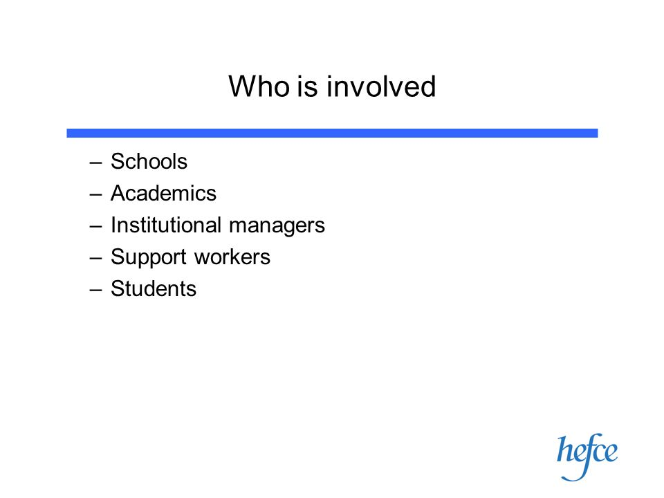 Who is involved –Schools –Academics –Institutional managers –Support workers –Students
