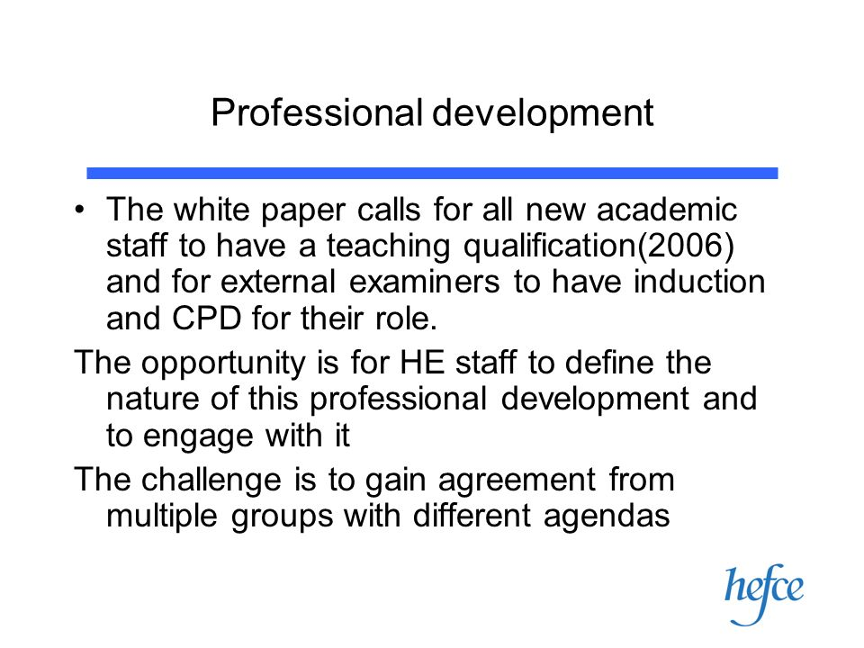 Professional development The white paper calls for all new academic staff to have a teaching qualification(2006) and for external examiners to have induction and CPD for their role.