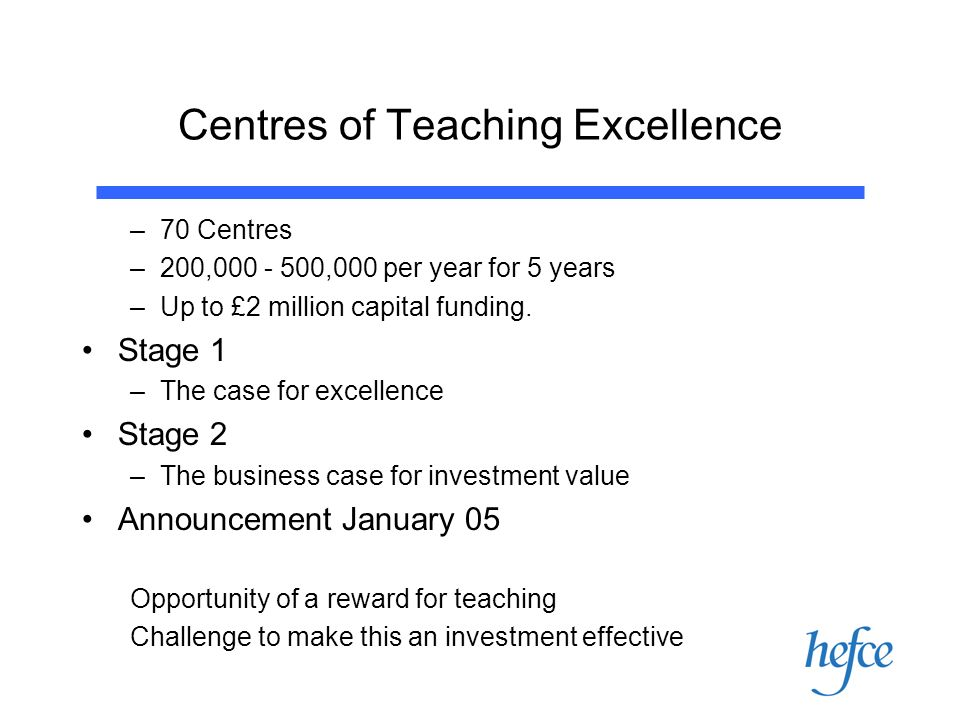 Centres of Teaching Excellence –70 Centres –200, ,000 per year for 5 years –Up to £2 million capital funding.