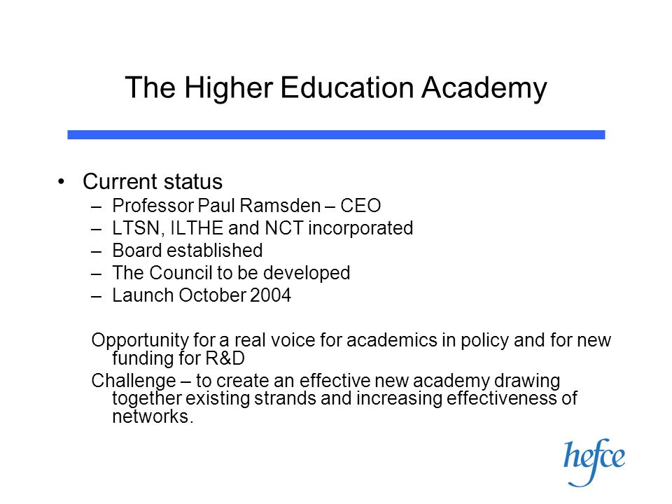 The Higher Education Academy Current status –Professor Paul Ramsden – CEO –LTSN, ILTHE and NCT incorporated –Board established –The Council to be developed –Launch October 2004 Opportunity for a real voice for academics in policy and for new funding for R&D Challenge – to create an effective new academy drawing together existing strands and increasing effectiveness of networks.