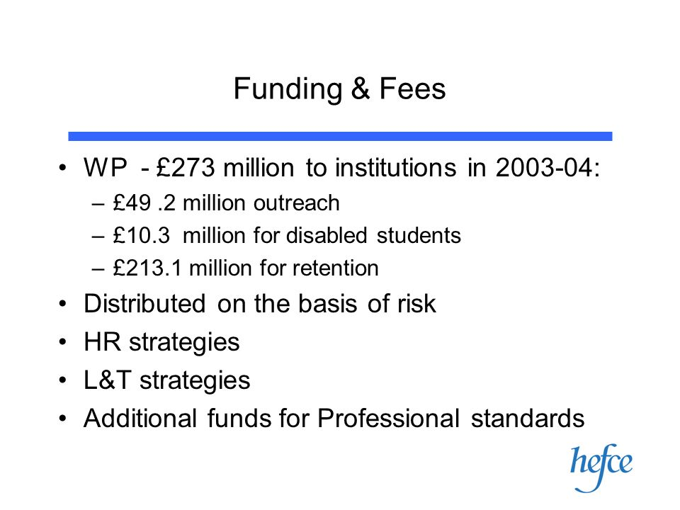 Funding & Fees WP - £273 million to institutions in : –£49.2 million outreach –£10.3 million for disabled students –£213.1 million for retention Distributed on the basis of risk HR strategies L&T strategies Additional funds for Professional standards