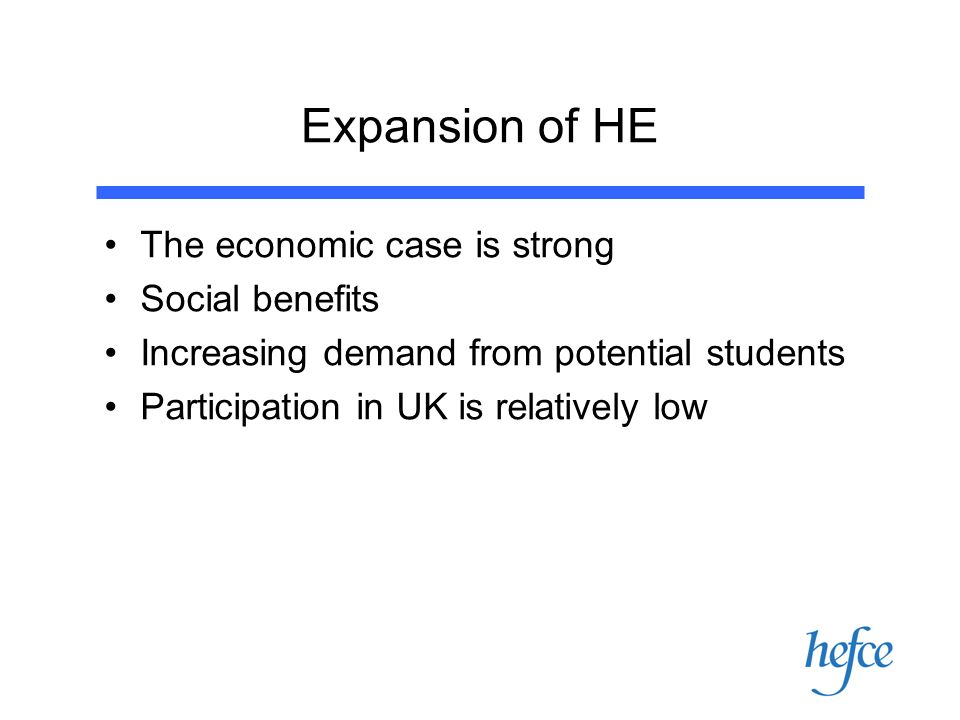 Expansion of HE The economic case is strong Social benefits Increasing demand from potential students Participation in UK is relatively low