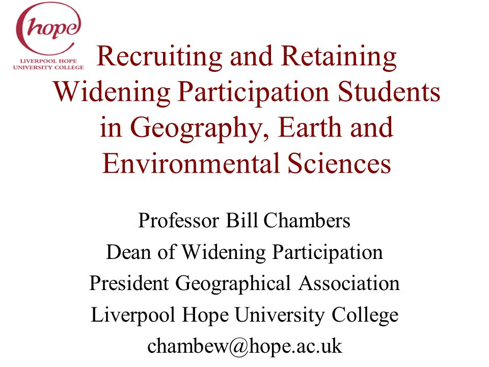 Recruiting and Retaining Widening Participation Students in Geography, Earth and Environmental Sciences Professor Bill Chambers Dean of Widening Parti