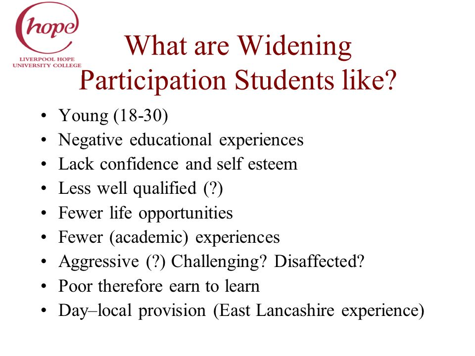 What are Widening Participation Students like? Young (18-30) Negative educational experiences Lack confidence and self esteem Less well qualified (?)