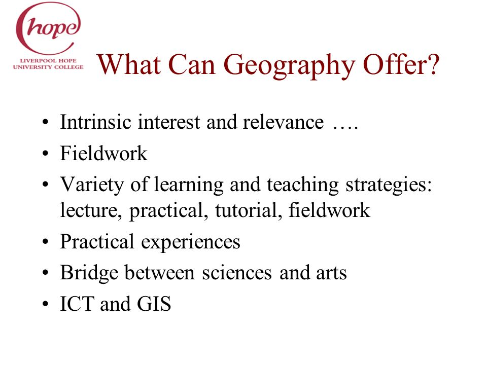 What Can Geography Offer? Intrinsic interest and relevance …. Fieldwork Variety of learning and teaching strategies: lecture, practical, tutorial, fie