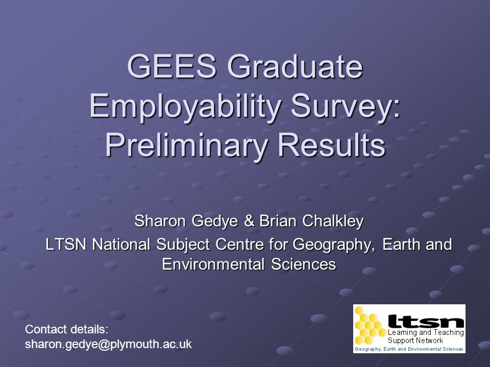 GEES Graduate Employability Survey: Preliminary Results Sharon Gedye & Brian Chalkley LTSN National Subject Centre for Geography, Earth and Environmental Sciences Contact details: sharon.gedye@plymouth.ac.uk
