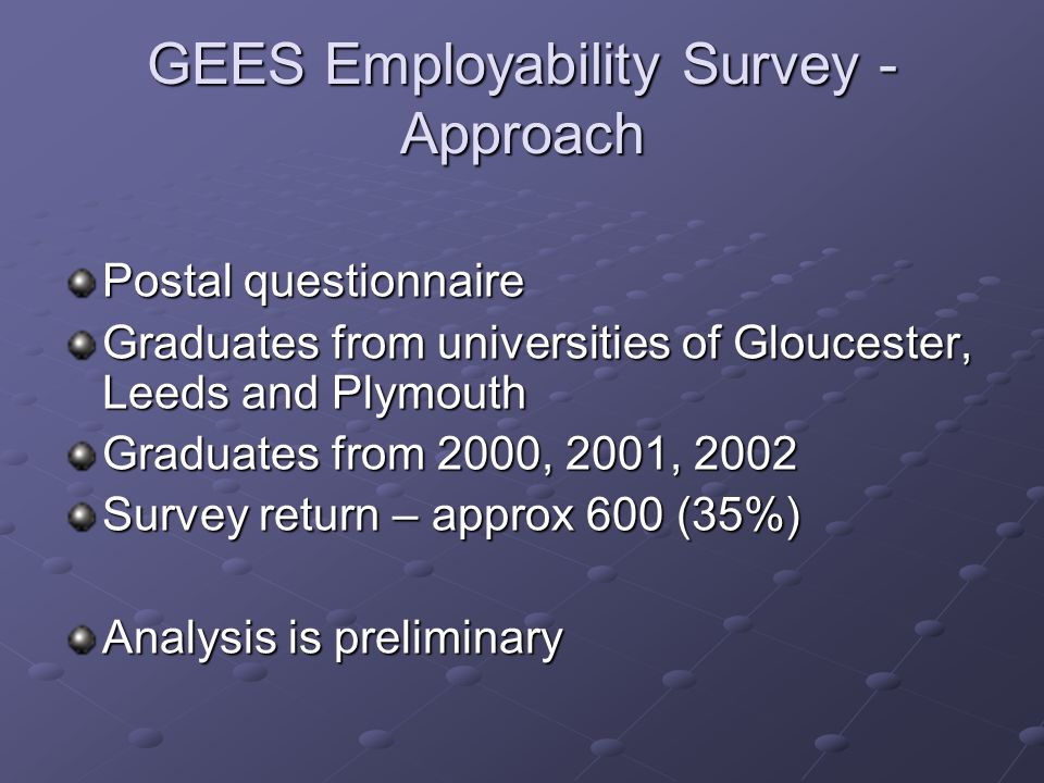 GEES Employability Survey - Approach Postal questionnaire Graduates from universities of Gloucester, Leeds and Plymouth Graduates from 2000, 2001, 2002 Survey return – approx 600 (35%) Analysis is preliminary