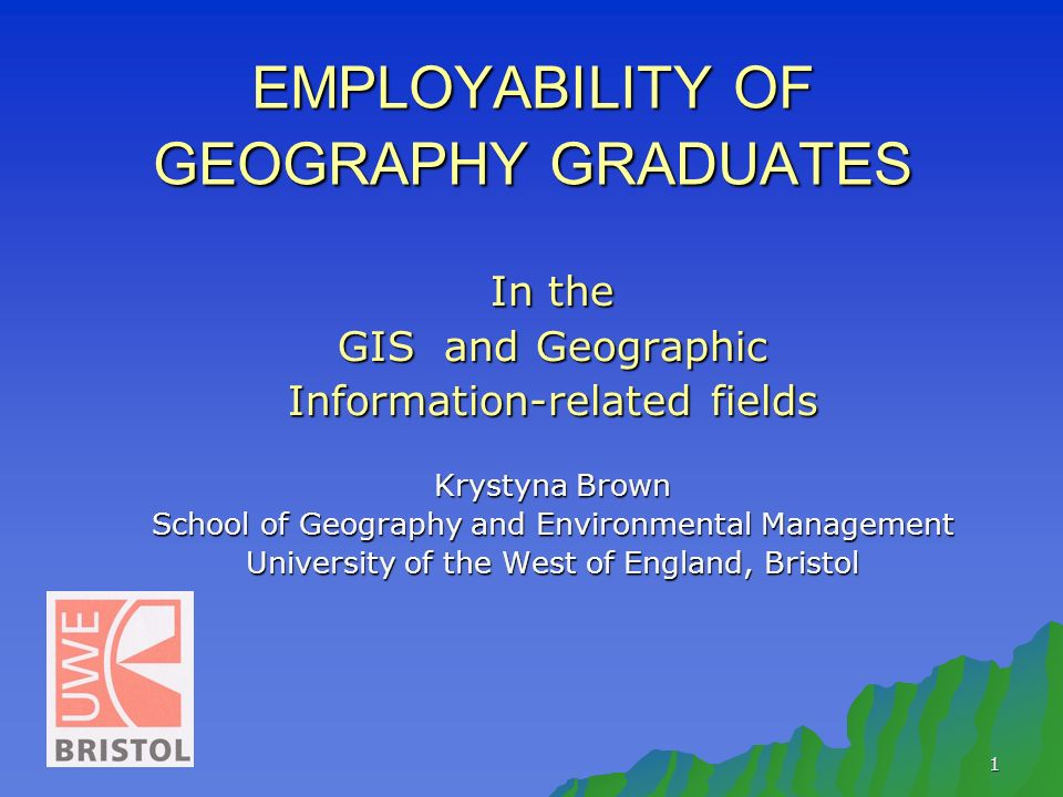 1 EMPLOYABILITY OF GEOGRAPHY GRADUATES In the GIS and Geographic Information-related fields Krystyna Brown School of Geography and Environmental Management University of the West of England, Bristol
