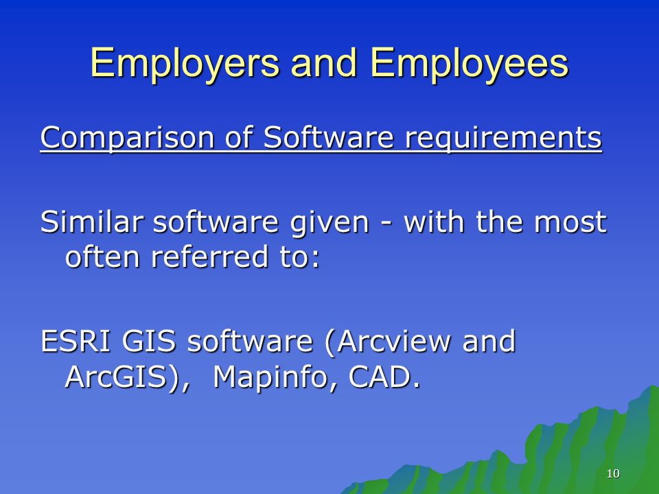 10 Employers and Employees Comparison of Software requirements Similar software given - with the most often referred to: ESRI GIS software (Arcview and ArcGIS), Mapinfo, CAD.