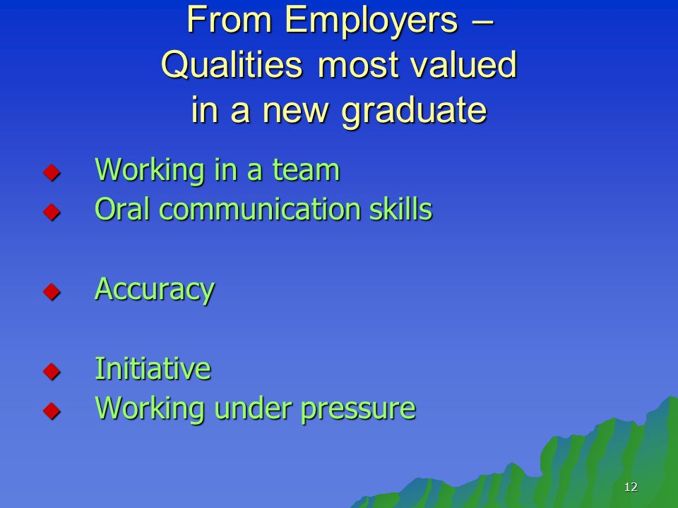 12 From Employers – Qualities most valued in a new graduate Working in a team Working in a team Oral communication skills Oral communication skills Accuracy Accuracy Initiative Initiative Working under pressure Working under pressure